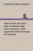 Titelbild von 'Studi intorno alla storia della Lombardia Full title: Studi intorno alla storia della Lombardia negli ultimi trent'anni e delle cagioni del difetto d'energia dei lombardi'